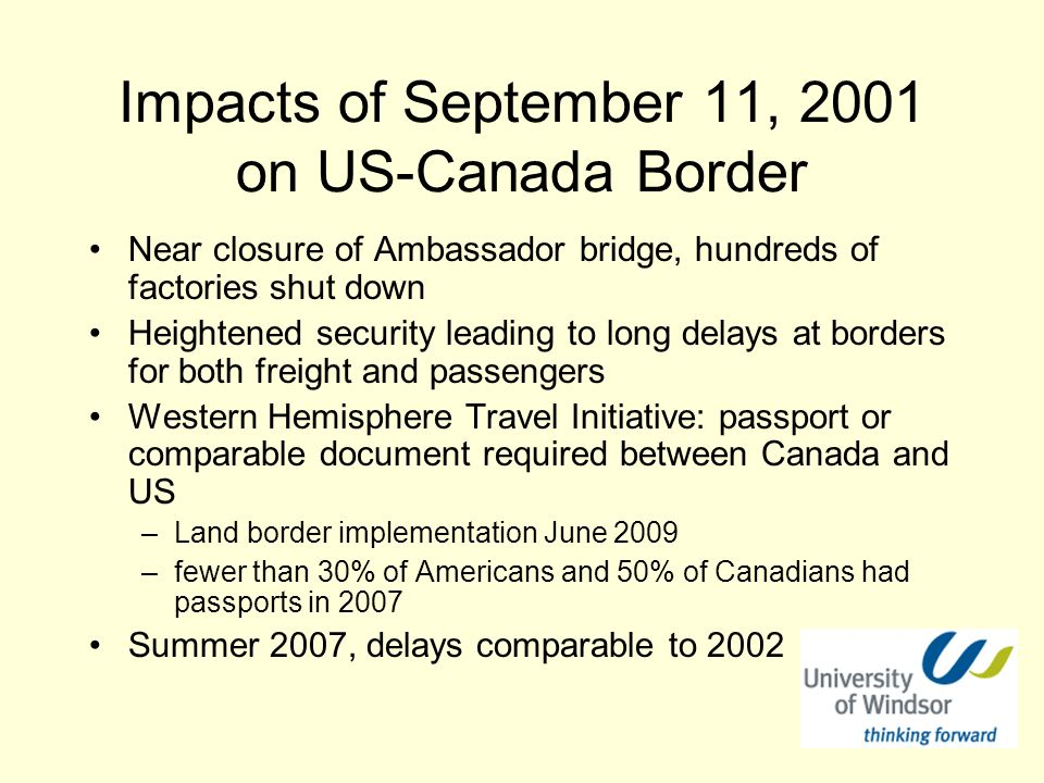 Impacts of September 11, 2001 on US-Canada Border Near closure of Ambassador bridge, hundreds of factories shut down Heightened security leading to long delays at borders for both freight and passengers Western Hemisphere Travel Initiative: passport or comparable document required between Canada and US –Land border implementation June 2009 –fewer than 30% of Americans and 50% of Canadians had passports in 2007 Summer 2007, delays comparable to 2002