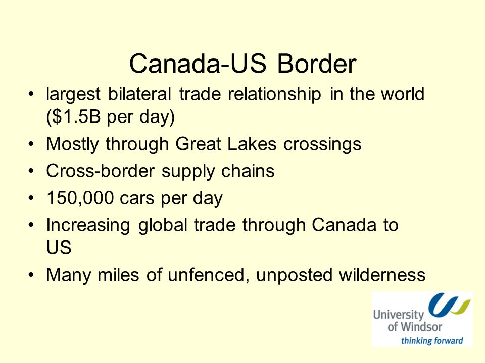 Canada-US Border largest bilateral trade relationship in the world ($1.5B per day) Mostly through Great Lakes crossings Cross-border supply chains 150,000 cars per day Increasing global trade through Canada to US Many miles of unfenced, unposted wilderness