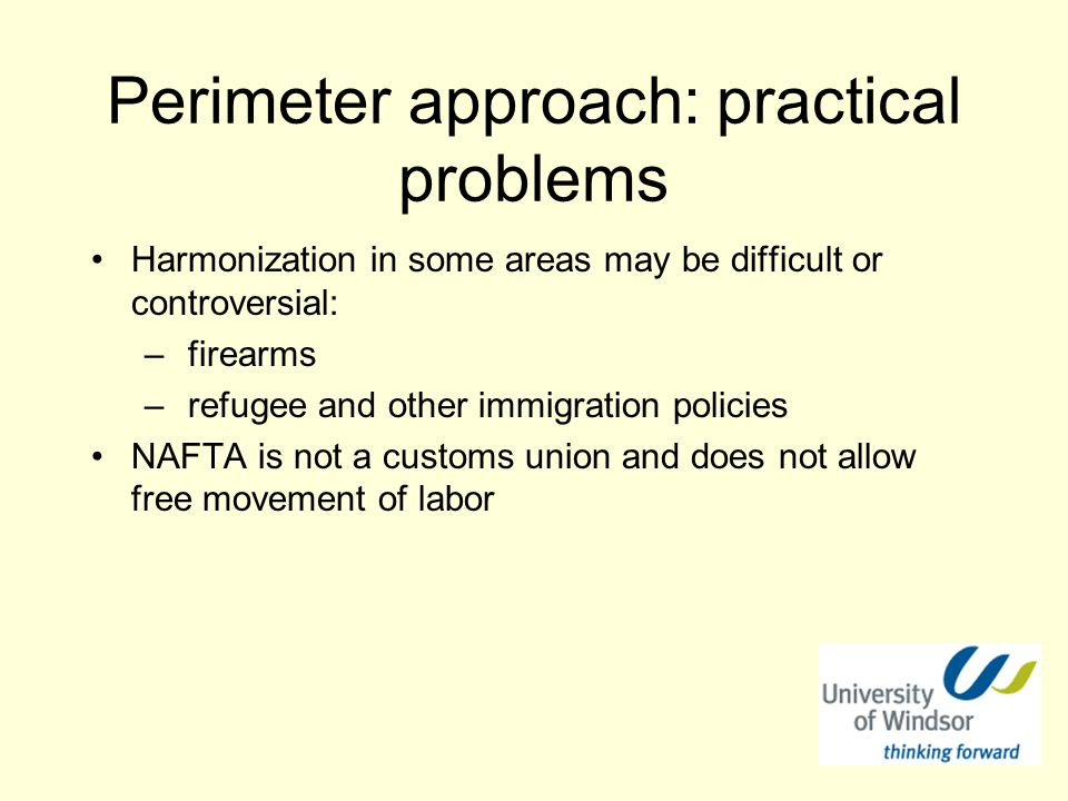 Perimeter approach: practical problems Harmonization in some areas may be difficult or controversial: – firearms – refugee and other immigration policies NAFTA is not a customs union and does not allow free movement of labor
