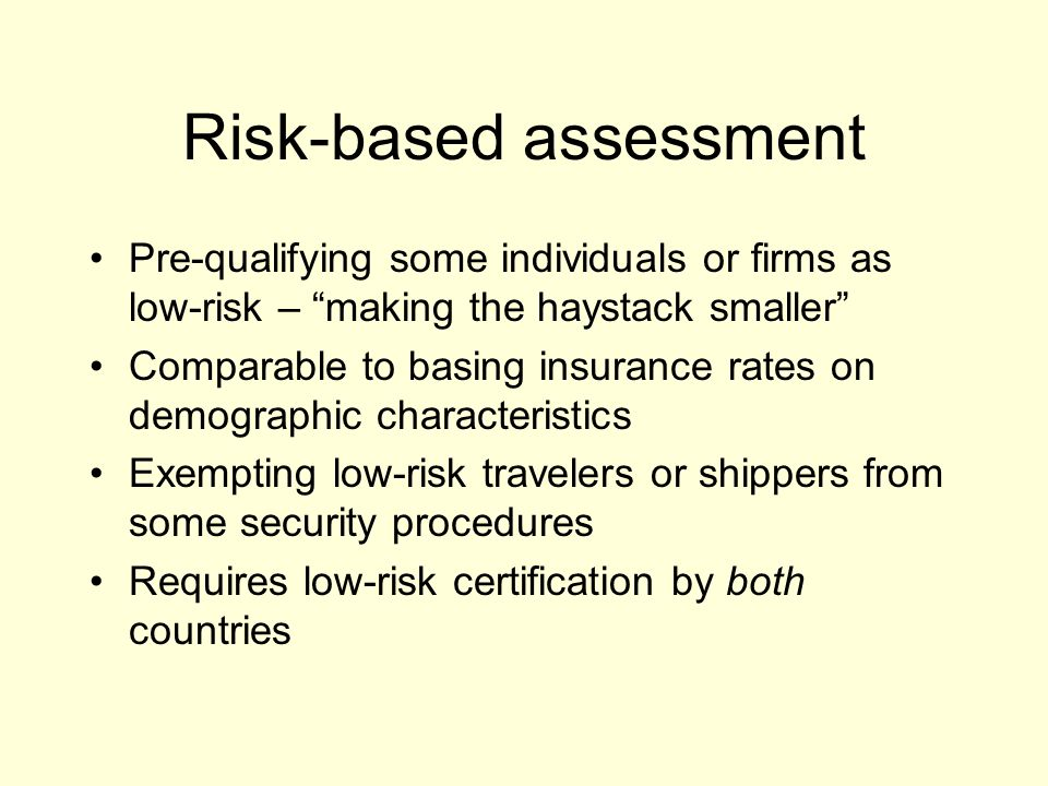 Risk-based assessment Pre-qualifying some individuals or firms as low-risk – making the haystack smaller Comparable to basing insurance rates on demographic characteristics Exempting low-risk travelers or shippers from some security procedures Requires low-risk certification by both countries
