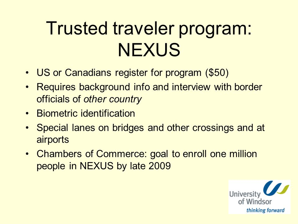 Trusted traveler program: NEXUS US or Canadians register for program ($50) Requires background info and interview with border officials of other country Biometric identification Special lanes on bridges and other crossings and at airports Chambers of Commerce: goal to enroll one million people in NEXUS by late 2009