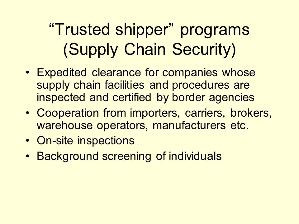 Trusted shipper programs (Supply Chain Security) Expedited clearance for companies whose supply chain facilities and procedures are inspected and certified by border agencies Cooperation from importers, carriers, brokers, warehouse operators, manufacturers etc.