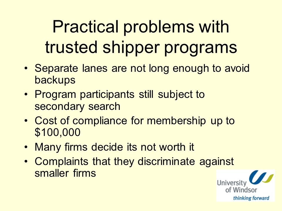 Practical problems with trusted shipper programs Separate lanes are not long enough to avoid backups Program participants still subject to secondary search Cost of compliance for membership up to $100,000 Many firms decide its not worth it Complaints that they discriminate against smaller firms