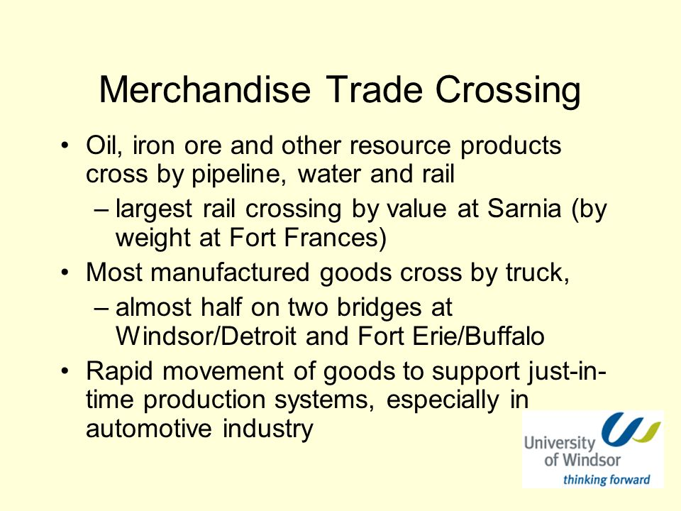 Merchandise Trade Crossing Oil, iron ore and other resource products cross by pipeline, water and rail –largest rail crossing by value at Sarnia (by weight at Fort Frances) Most manufactured goods cross by truck, –almost half on two bridges at Windsor/Detroit and Fort Erie/Buffalo Rapid movement of goods to support just-in- time production systems, especially in automotive industry