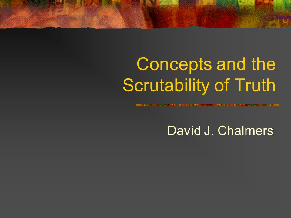 Concepts and the Scrutability of Truth David J. Chalmers
