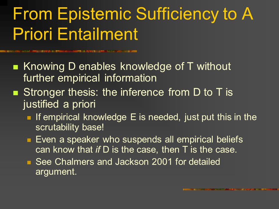 From Epistemic Sufficiency to A Priori Entailment Knowing D enables knowledge of T without further empirical information Stronger thesis: the inference from D to T is justified a priori If empirical knowledge E is needed, just put this in the scrutability base.