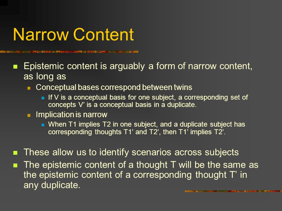 Narrow Content Epistemic content is arguably a form of narrow content, as long as Conceptual bases correspond between twins If V is a conceptual basis for one subject, a corresponding set of concepts V is a conceptual basis in a duplicate.