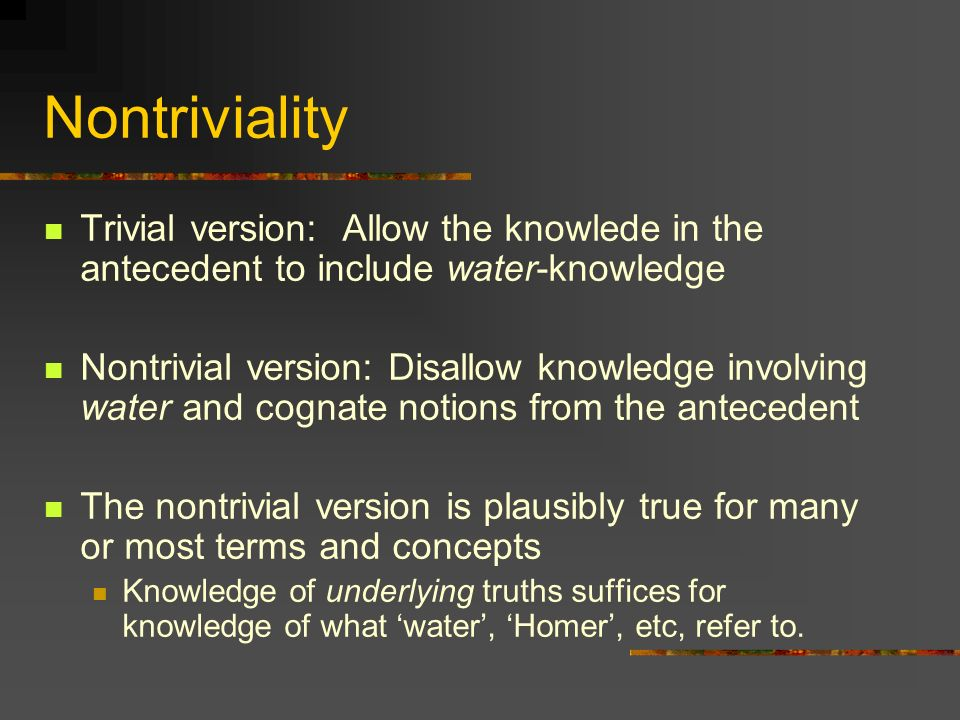 Nontriviality Trivial version: Allow the knowlede in the antecedent to include water-knowledge Nontrivial version: Disallow knowledge involving water and cognate notions from the antecedent The nontrivial version is plausibly true for many or most terms and concepts Knowledge of underlying truths suffices for knowledge of what water, Homer, etc, refer to.