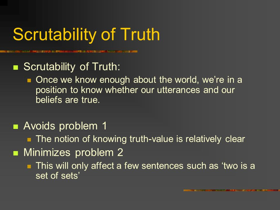 Scrutability of Truth Scrutability of Truth: Once we know enough about the world, were in a position to know whether our utterances and our beliefs are true.