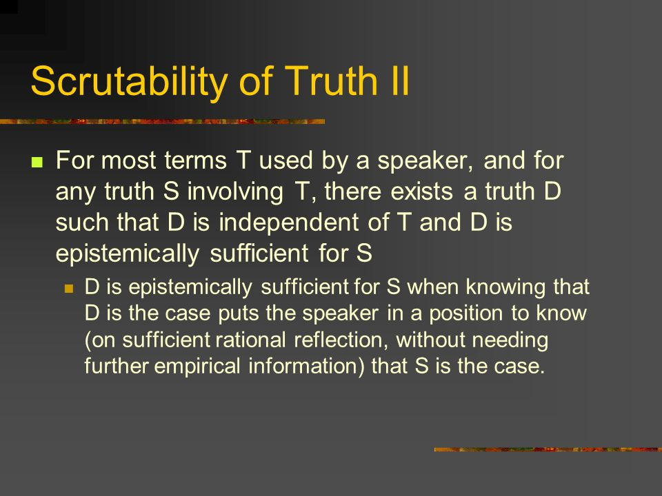 Scrutability of Truth II For most terms T used by a speaker, and for any truth S involving T, there exists a truth D such that D is independent of T and D is epistemically sufficient for S D is epistemically sufficient for S when knowing that D is the case puts the speaker in a position to know (on sufficient rational reflection, without needing further empirical information) that S is the case.