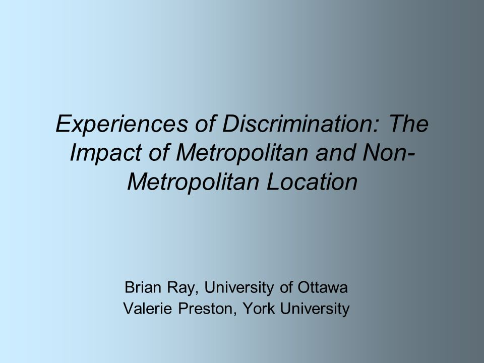 Experiences of Discrimination: The Impact of Metropolitan and Non- Metropolitan Location Brian Ray, University of Ottawa Valerie Preston, York University