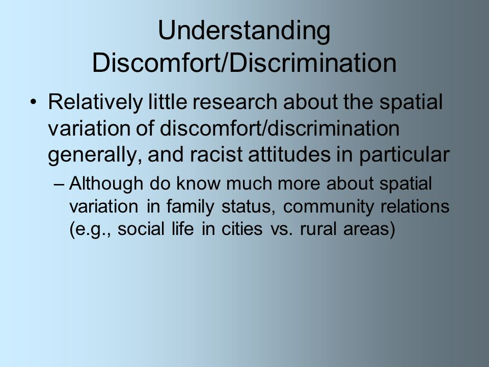 Understanding Discomfort/Discrimination Relatively little research about the spatial variation of discomfort/discrimination generally, and racist attitudes in particular –Although do know much more about spatial variation in family status, community relations (e.g., social life in cities vs.