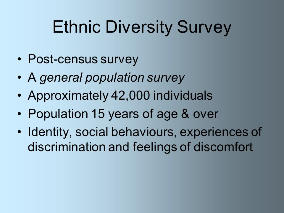 Ethnic Diversity Survey Post-census survey A general population survey Approximately 42,000 individuals Population 15 years of age & over Identity, social behaviours, experiences of discrimination and feelings of discomfort