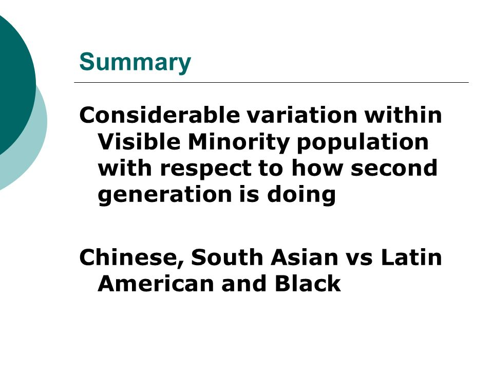 Summary Considerable variation within Visible Minority population with respect to how second generation is doing Chinese, South Asian vs Latin American and Black
