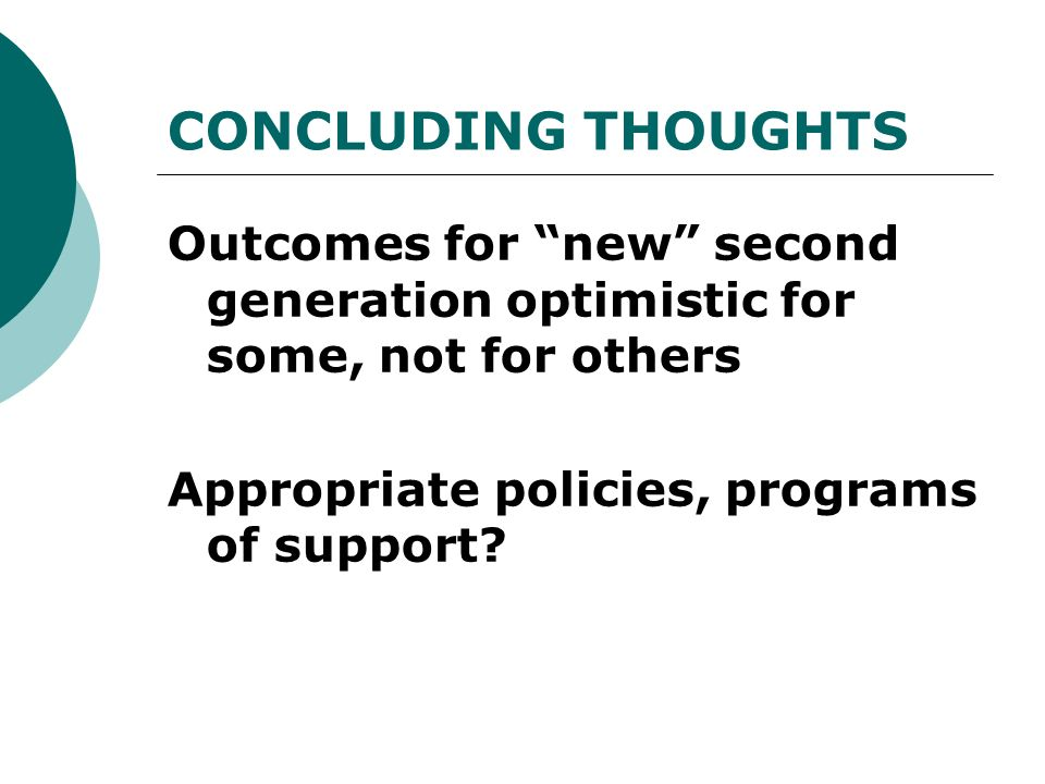 CONCLUDING THOUGHTS Outcomes for new second generation optimistic for some, not for others Appropriate policies, programs of support