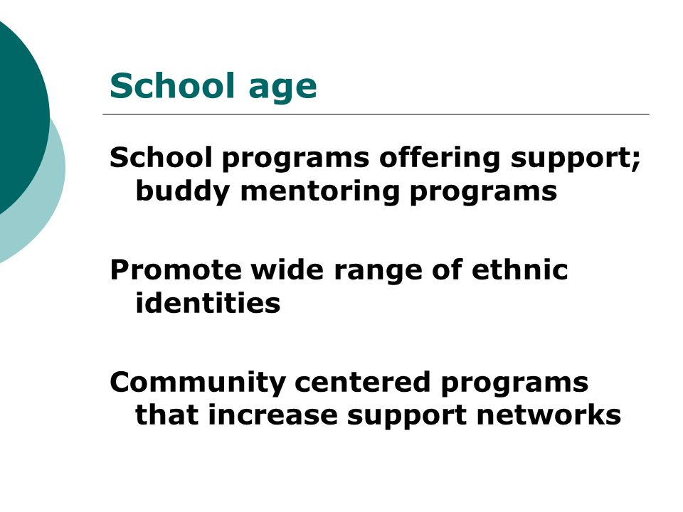 School age School programs offering support; buddy mentoring programs Promote wide range of ethnic identities Community centered programs that increase support networks