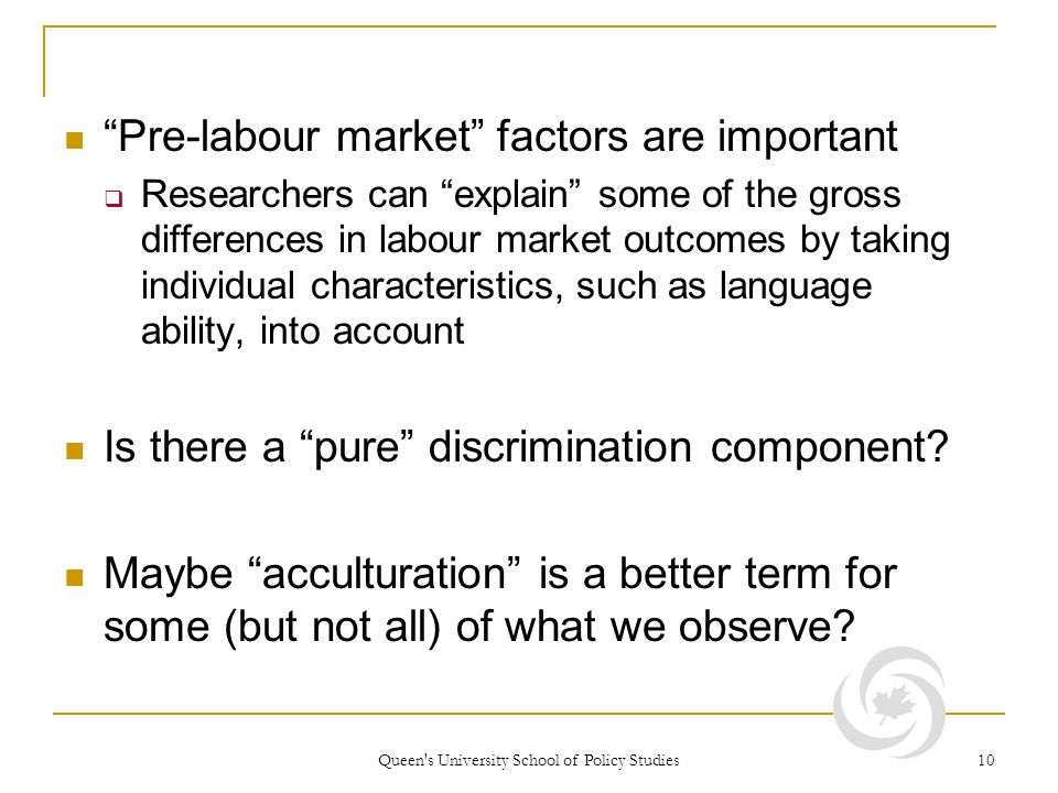 Queen s University School of Policy Studies 10 Pre-labour market factors are important Researchers can explain some of the gross differences in labour market outcomes by taking individual characteristics, such as language ability, into account Is there a pure discrimination component.
