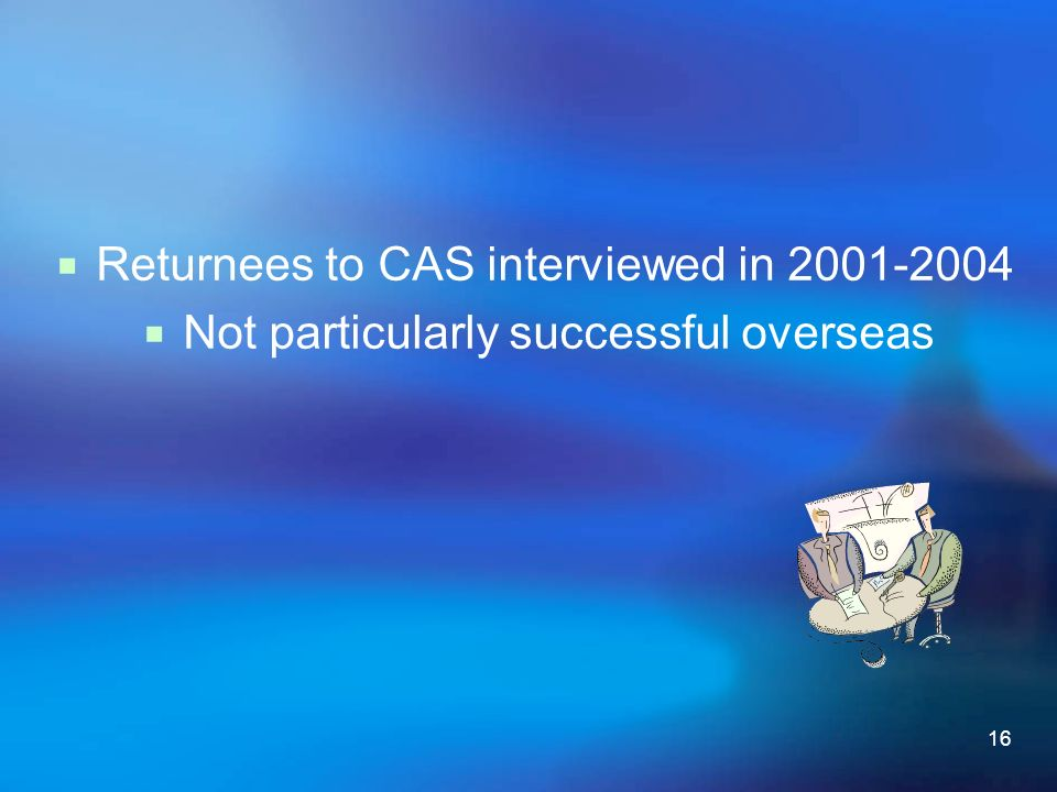 16 Returnees to CAS interviewed in 2001-2004 Not particularly successful overseas