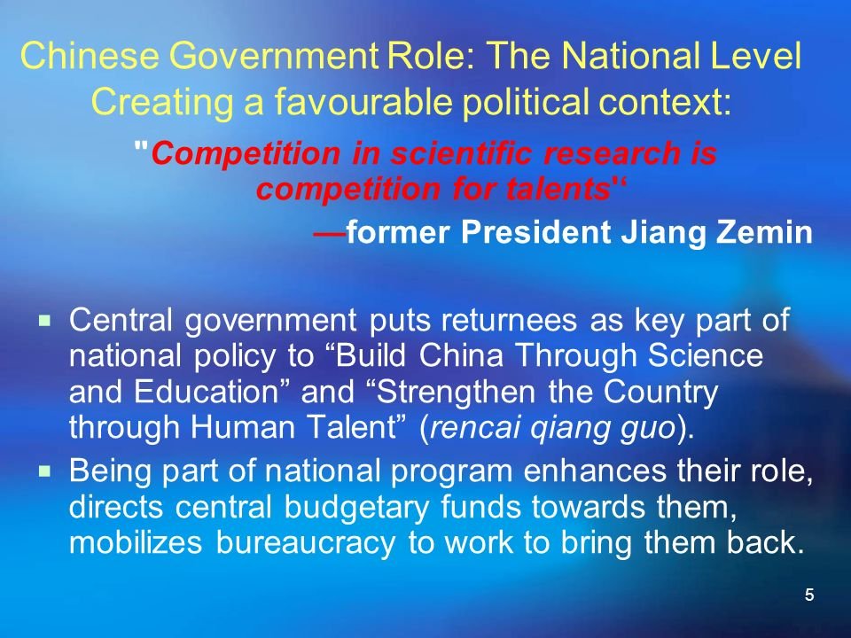 5 Chinese Government Role: The National Level Creating a favourable political context: Competition in scientific research is competition for talents former President Jiang Zemin Central government puts returnees as key part of national policy to Build China Through Science and Education and Strengthen the Country through Human Talent (rencai qiang guo).
