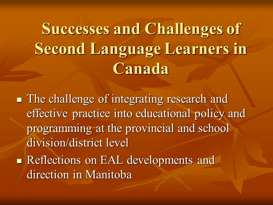 Successes and Challenges of Second Language Learners in Canada The challenge of integrating research and effective practice into educational policy and programming at the provincial and school division/district level The challenge of integrating research and effective practice into educational policy and programming at the provincial and school division/district level Reflections on EAL developments and direction in Manitoba Reflections on EAL developments and direction in Manitoba