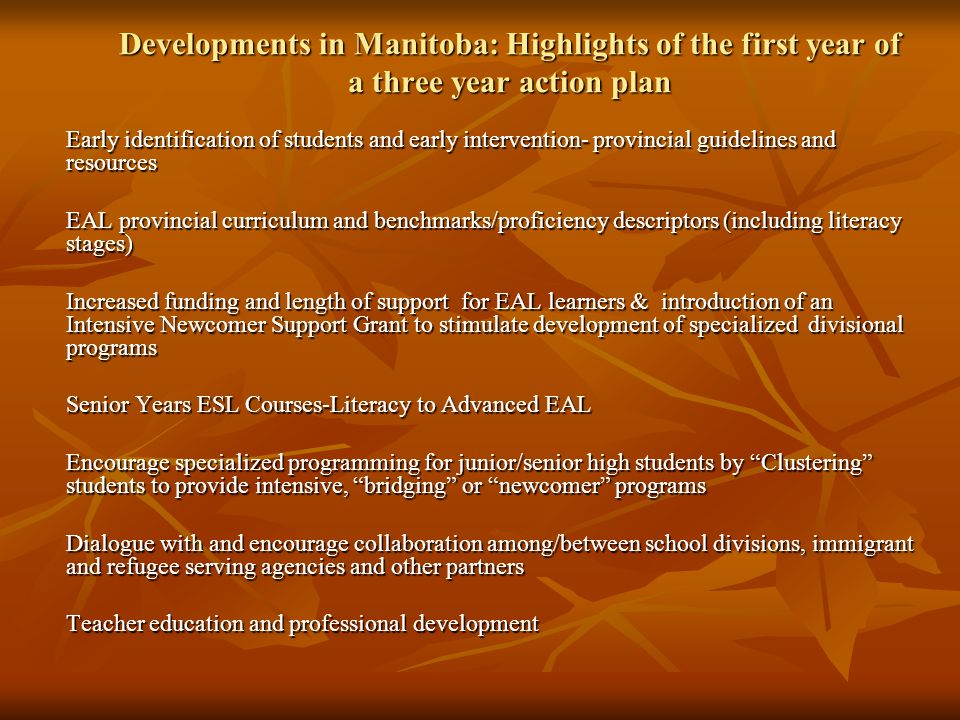 Developments in Manitoba: Highlights of the first year of a three year action plan Early identification of students and early intervention- provincial guidelines and resources EAL provincial curriculum and benchmarks/proficiency descriptors (including literacy stages) Increased funding and length of support for EAL learners & introduction of an Intensive Newcomer Support Grant to stimulate development of specialized divisional programs Senior Years ESL Courses-Literacy to Advanced EAL Encourage specialized programming for junior/senior high students by Clustering students to provide intensive, bridging or newcomer programs Dialogue with and encourage collaboration among/between school divisions, immigrant and refugee serving agencies and other partners Teacher education and professional development
