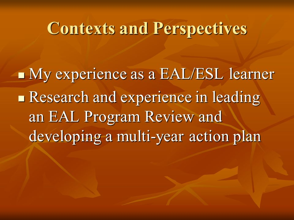 Contexts and Perspectives My experience as a EAL/ESL learner My experience as a EAL/ESL learner Research and experience in leading an EAL Program Review and developing a multi-year action plan Research and experience in leading an EAL Program Review and developing a multi-year action plan