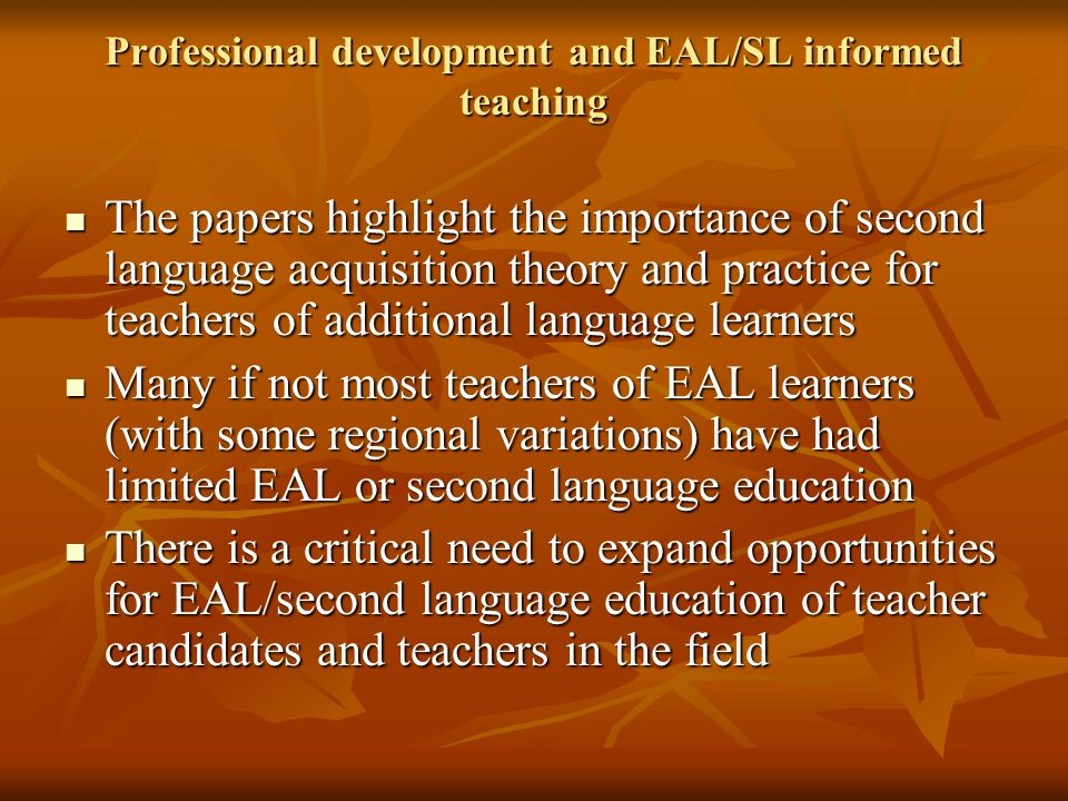 Professional development and EAL/SL informed teaching The papers highlight the importance of second language acquisition theory and practice for teachers of additional language learners The papers highlight the importance of second language acquisition theory and practice for teachers of additional language learners Many if not most teachers of EAL learners (with some regional variations) have had limited EAL or second language education Many if not most teachers of EAL learners (with some regional variations) have had limited EAL or second language education There is a critical need to expand opportunities for EAL/second language education of teacher candidates and teachers in the field There is a critical need to expand opportunities for EAL/second language education of teacher candidates and teachers in the field
