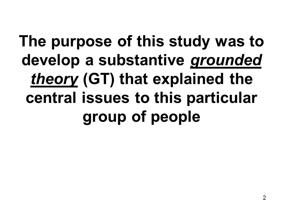 2 Becoming Self-sufficient The purpose of this study was to develop a substantive grounded theory (GT) that explained the central issues to this particular group of people