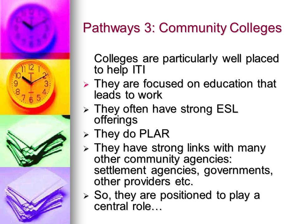 Pathways 3: Community Colleges Colleges are particularly well placed to help ITI They are focused on education that leads to work They are focused on education that leads to work They often have strong ESL offerings They often have strong ESL offerings They do PLAR They do PLAR They have strong links with many other community agencies: settlement agencies, governments, other providers etc.