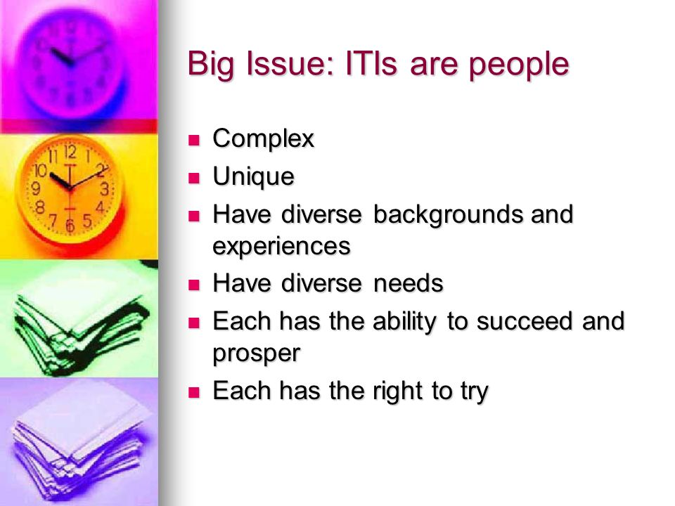 Big Issue: ITIs are people Complex Complex Unique Unique Have diverse backgrounds and experiences Have diverse backgrounds and experiences Have diverse needs Have diverse needs Each has the ability to succeed and prosper Each has the ability to succeed and prosper Each has the right to try Each has the right to try