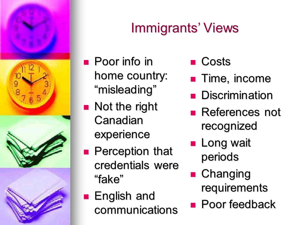 Immigrants Views Poor info in home country: misleading Poor info in home country: misleading Not the right Canadian experience Not the right Canadian experience Perception that credentials were fake Perception that credentials were fake English and communications English and communications Costs Costs Time, income Time, income Discrimination Discrimination References not recognized References not recognized Long wait periods Long wait periods Changing requirements Changing requirements Poor feedback Poor feedback