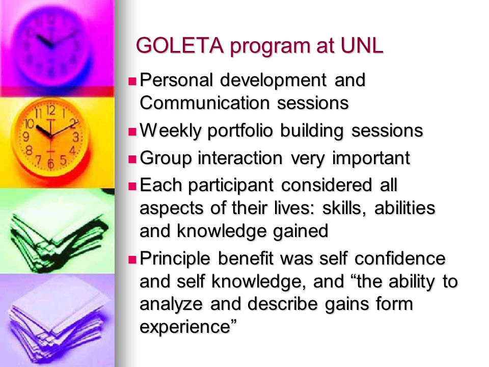 GOLETA program at UNL Personal development and Communication sessions Personal development and Communication sessions Weekly portfolio building sessions Weekly portfolio building sessions Group interaction very important Group interaction very important Each participant considered all aspects of their lives: skills, abilities and knowledge gained Each participant considered all aspects of their lives: skills, abilities and knowledge gained Principle benefit was self confidence and self knowledge, and the ability to analyze and describe gains form experience Principle benefit was self confidence and self knowledge, and the ability to analyze and describe gains form experience