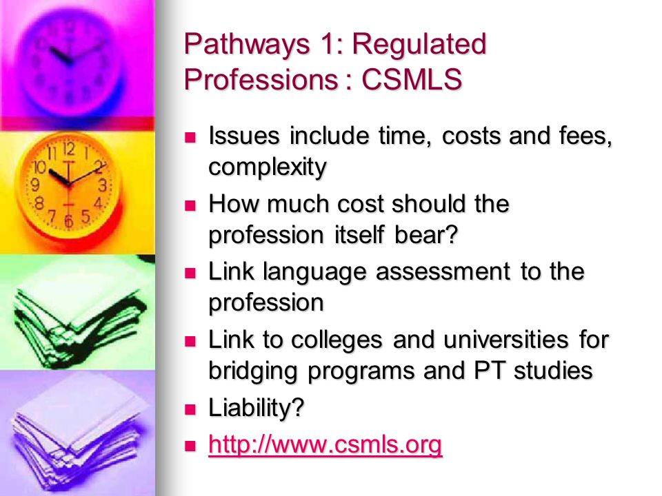 Pathways 1: Regulated Professions : CSMLS Issues include time, costs and fees, complexity Issues include time, costs and fees, complexity How much cost should the profession itself bear.