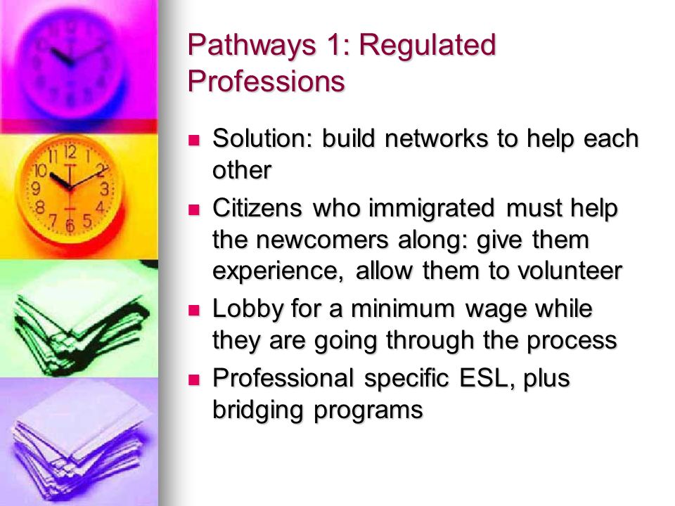 Pathways 1: Regulated Professions Solution: build networks to help each other Solution: build networks to help each other Citizens who immigrated must help the newcomers along: give them experience, allow them to volunteer Citizens who immigrated must help the newcomers along: give them experience, allow them to volunteer Lobby for a minimum wage while they are going through the process Lobby for a minimum wage while they are going through the process Professional specific ESL, plus bridging programs Professional specific ESL, plus bridging programs