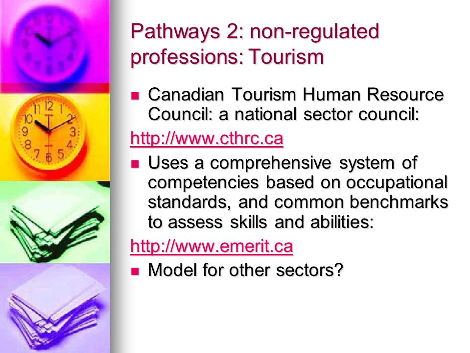 Pathways 2: non-regulated professions: Tourism Canadian Tourism Human Resource Council: a national sector council: Canadian Tourism Human Resource Council: a national sector council: http://www.cthrc.ca Uses a comprehensive system of competencies based on occupational standards, and common benchmarks to assess skills and abilities: Uses a comprehensive system of competencies based on occupational standards, and common benchmarks to assess skills and abilities: http://www.emerit.ca Model for other sectors.