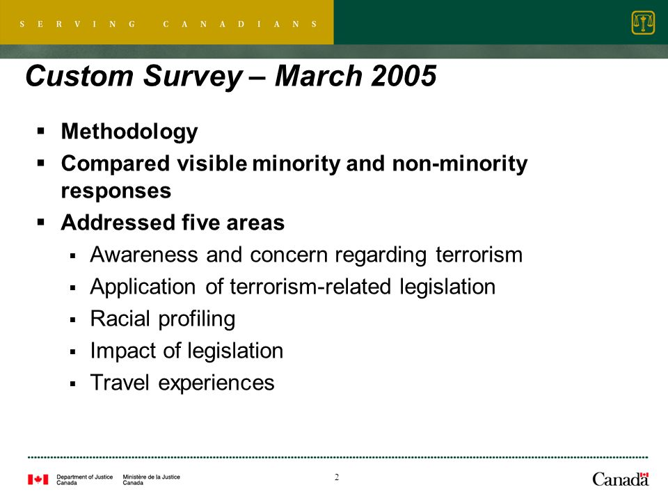 2 Custom Survey – March 2005 Methodology Compared visible minority and non-minority responses Addressed five areas Awareness and concern regarding terrorism Application of terrorism-related legislation Racial profiling Impact of legislation Travel experiences