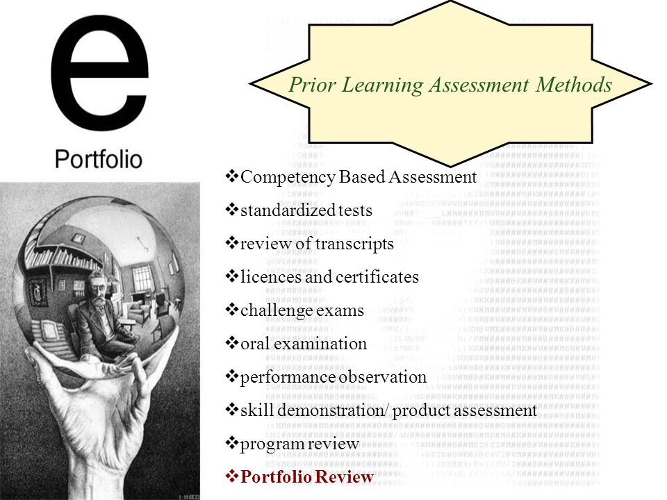 Competency Based Assessment standardized tests review of transcripts licences and certificates challenge exams oral examination performance observation skill demonstration/ product assessment program review Portfolio Review Prior Learning Assessment Methods