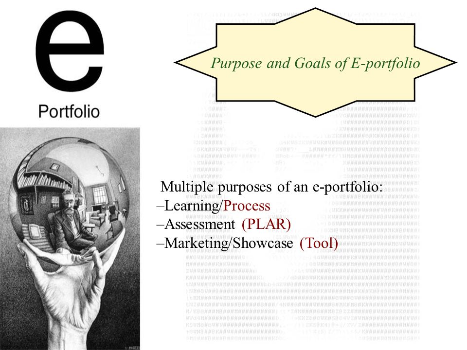 Multiple purposes of an e-portfolio: –Learning/Process –Assessment (PLAR) –Marketing/Showcase (Tool) Purpose and Goals of E-portfolio