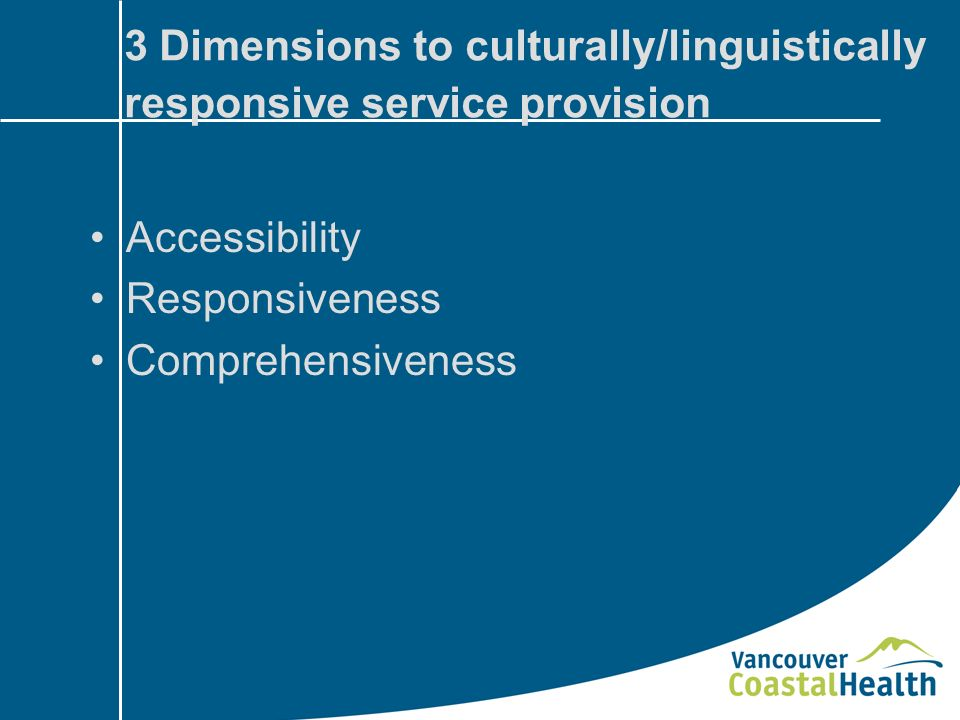 3 Dimensions to culturally/linguistically responsive service provision Accessibility Responsiveness Comprehensiveness