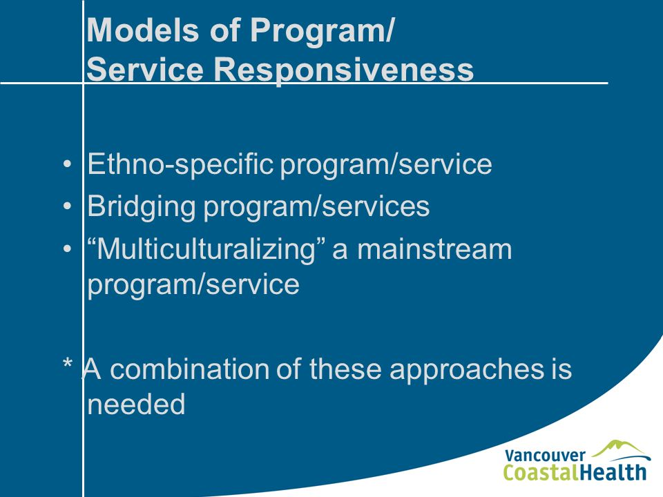 Models of Program/ Service Responsiveness Ethno-specific program/service Bridging program/services Multiculturalizing a mainstream program/service * A combination of these approaches is needed