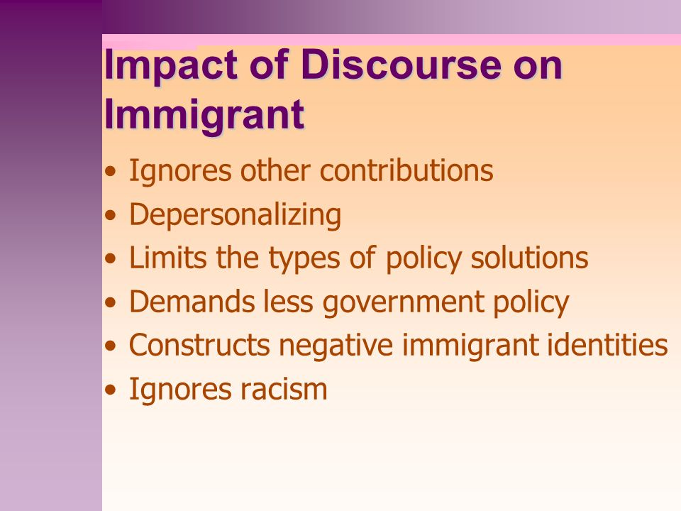 Impact of Discourse on Immigrant Ignores other contributions Depersonalizing Limits the types of policy solutions Demands less government policy Constructs negative immigrant identities Ignores racism