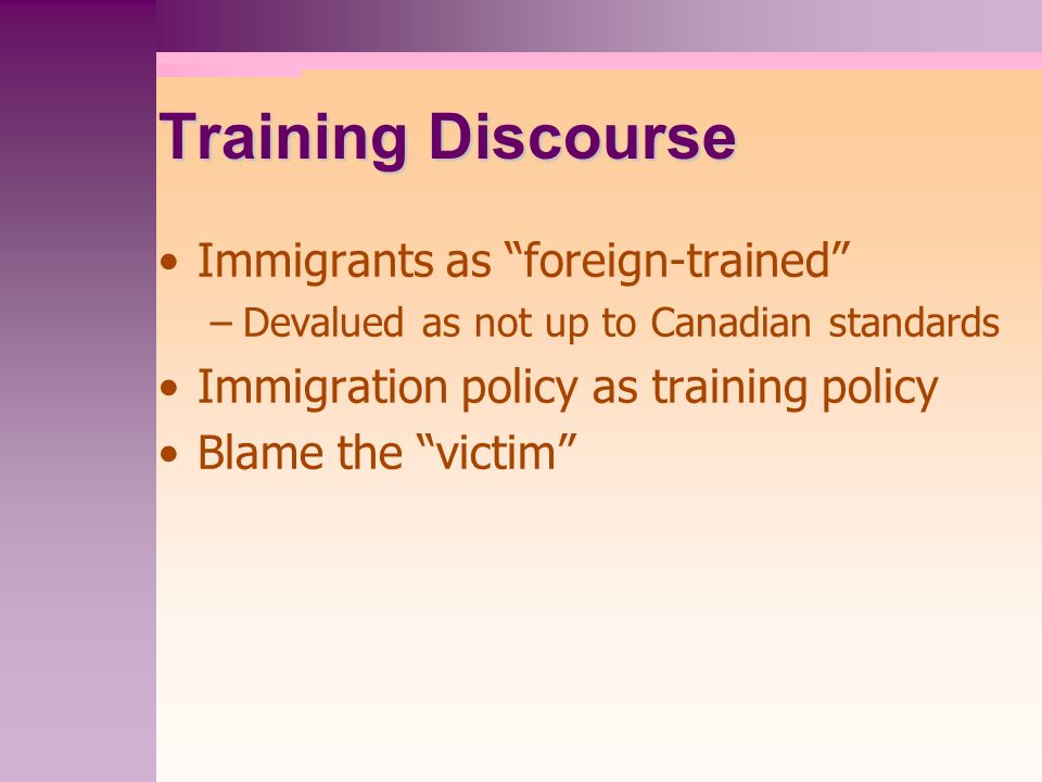Training Discourse Immigrants as foreign-trained –Devalued as not up to Canadian standards Immigration policy as training policy Blame the victim