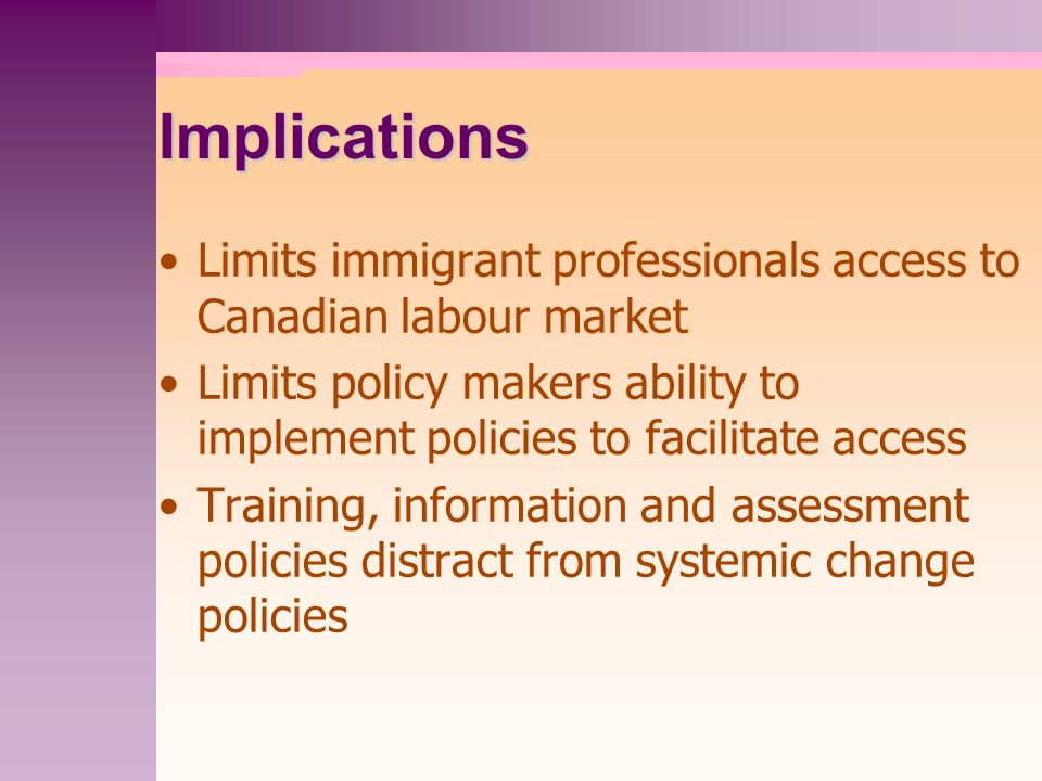 Implications Limits immigrant professionals access to Canadian labour market Limits policy makers ability to implement policies to facilitate access Training, information and assessment policies distract from systemic change policies