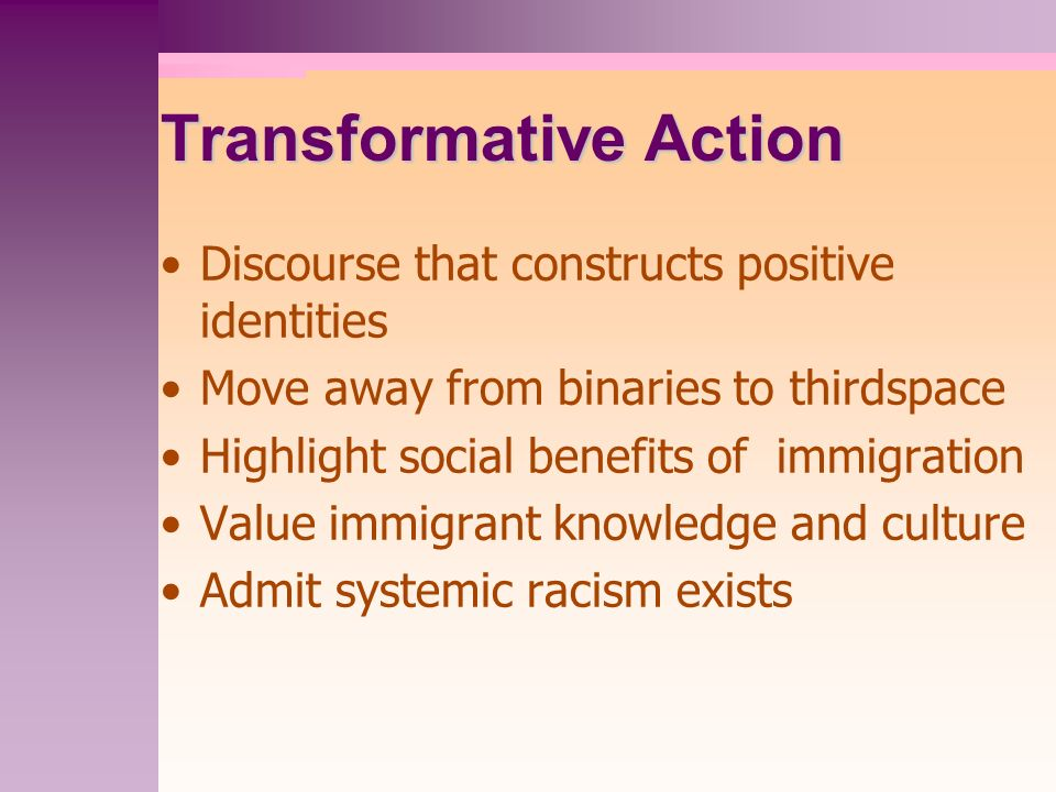 Transformative Action Discourse that constructs positive identities Move away from binaries to thirdspace Highlight social benefits of immigration Value immigrant knowledge and culture Admit systemic racism exists