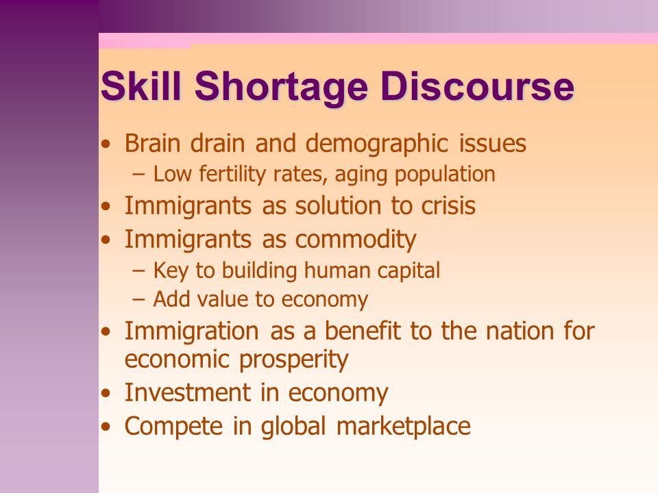 Skill Shortage Discourse Brain drain and demographic issues –Low fertility rates, aging population Immigrants as solution to crisis Immigrants as commodity –Key to building human capital –Add value to economy Immigration as a benefit to the nation for economic prosperity Investment in economy Compete in global marketplace