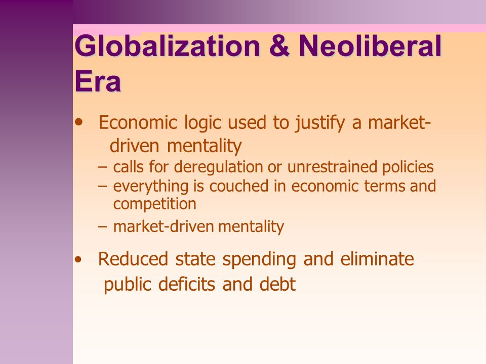 Globalization & Neoliberal Era Economic logic used to justify a market- driven mentality –calls for deregulation or unrestrained policies –everything is couched in economic terms and competition –market-driven mentality Reduced state spending and eliminate public deficits and debt