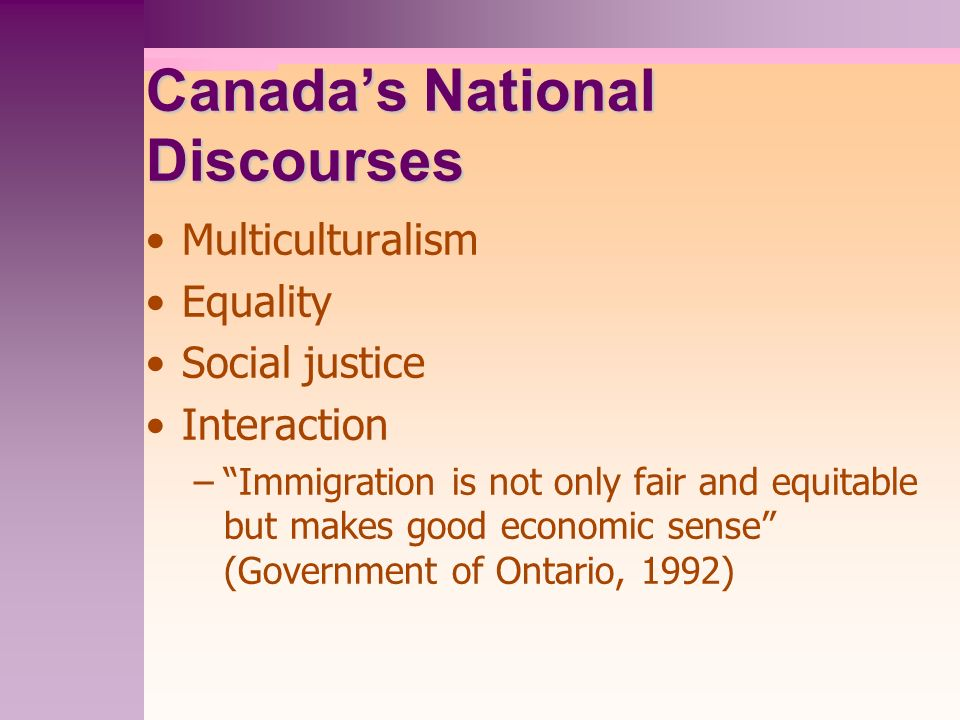 Canadas National Discourses Multiculturalism Equality Social justice Interaction –Immigration is not only fair and equitable but makes good economic sense (Government of Ontario, 1992)