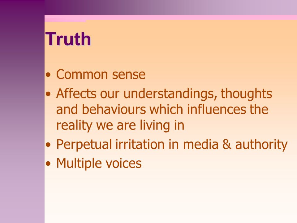 Truth Common sense Affects our understandings, thoughts and behaviours which influences the reality we are living in Perpetual irritation in media & authority Multiple voices