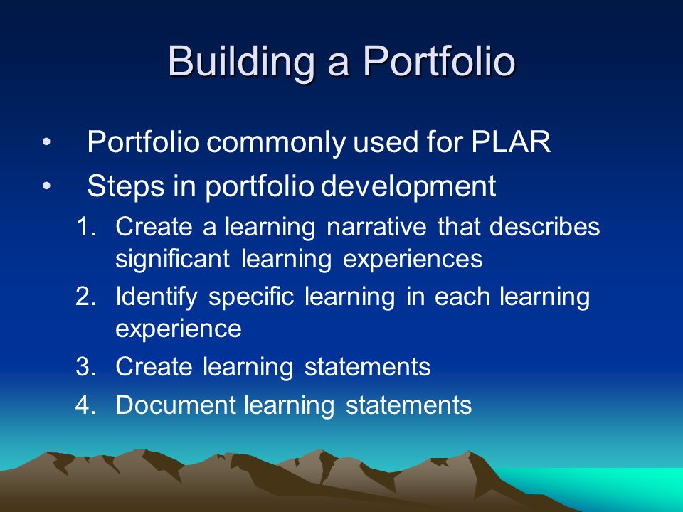 Building a Portfolio Portfolio commonly used for PLAR Steps in portfolio development 1.Create a learning narrative that describes significant learning experiences 2.Identify specific learning in each learning experience 3.Create learning statements 4.Document learning statements