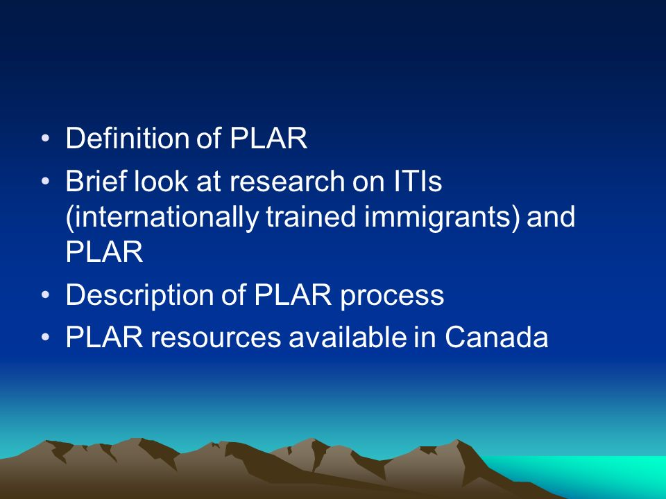 Definition of PLAR Brief look at research on ITIs (internationally trained immigrants) and PLAR Description of PLAR process PLAR resources available in Canada